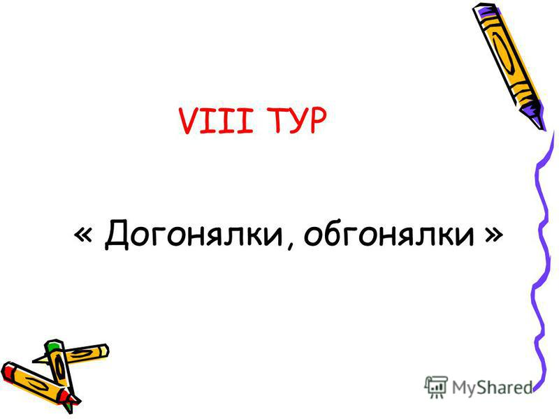 VIII ТУР « Догонялки, обгонялки »