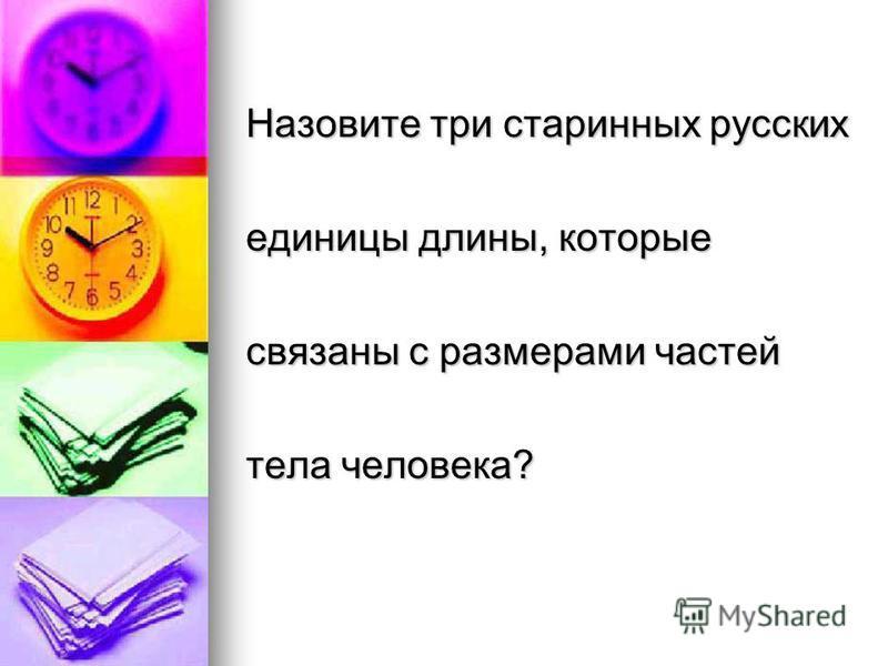 Назовите три старинных русских единицы длины, которые связаны с размерами частей тела человека?