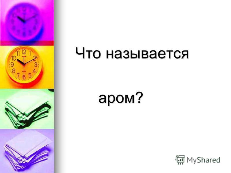 Что называется Что называется аром? аром?