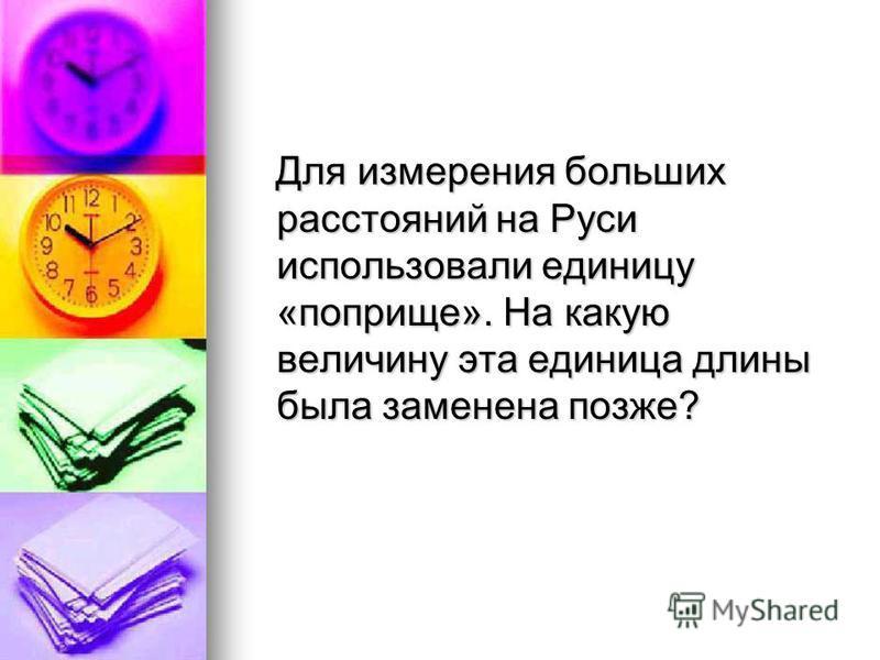 Для измерения больших расстояний на Руси использовали единицу «поприще». На какую величину эта единица длины была заменена позже? Для измерения больших расстояний на Руси использовали единицу «поприще». На какую величину эта единица длины была замене