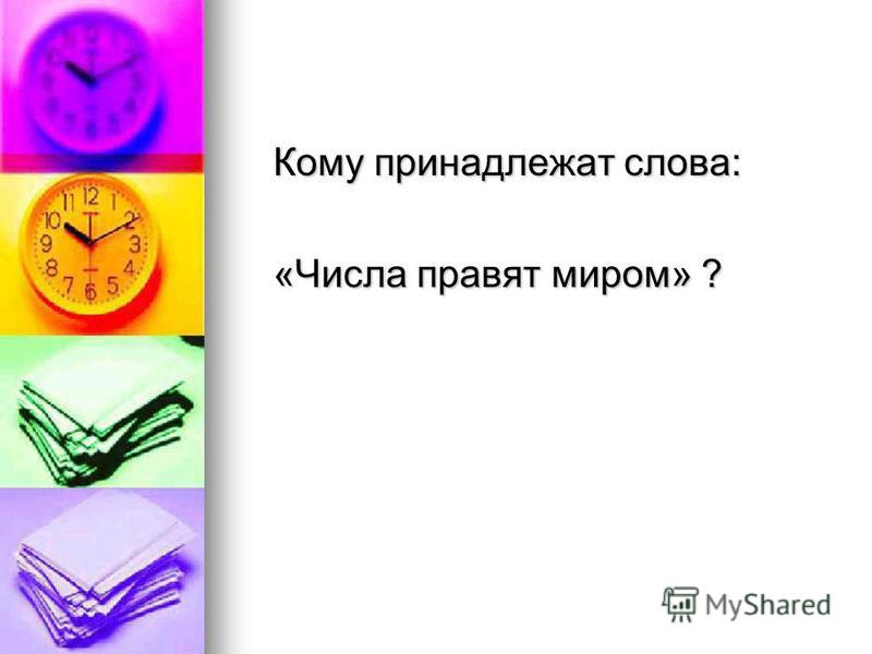 Кому принадлежат слова: Кому принадлежат слова: «Числа правят миром» ? «Числа правят миром» ?