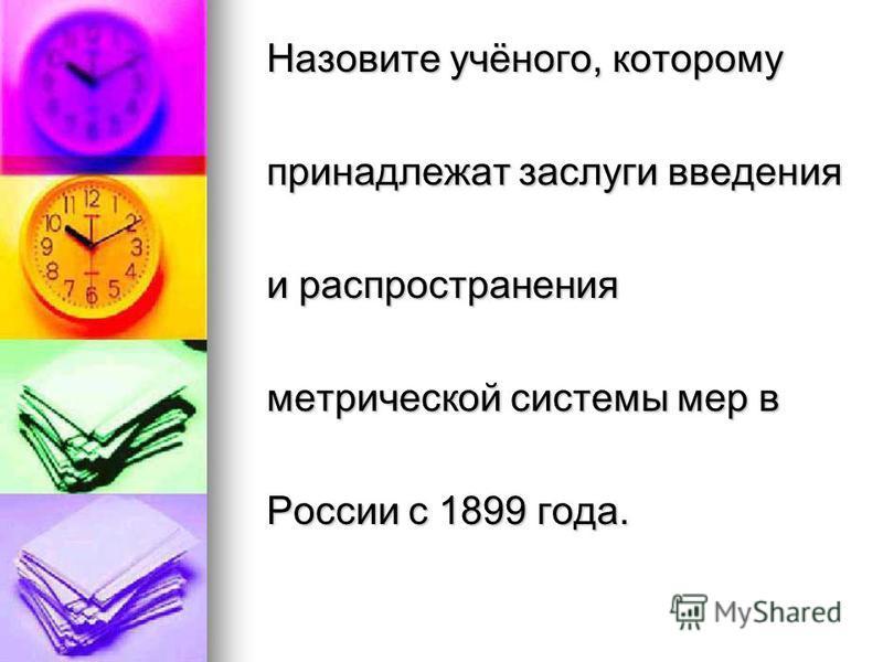 Назовите учёного, которому Назовите учёного, которому принадлежат заслуги введения принадлежат заслуги введения и распространения и распространения метрической системы мер в метрической системы мер в России с 1899 года. России с 1899 года.