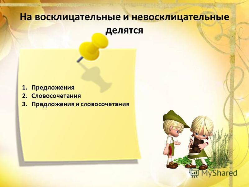 На восклицательные и невосклицательные делятся 1. Предложения 2. Словосочетания 3. Предложения и словосочетания