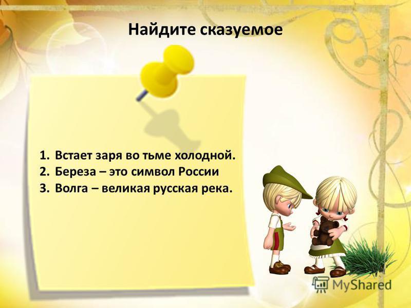 Найдите сказуемое 1. Встает заря во тьме холодной. 2. Береза – это символ России 3. Волга – великая русская река.