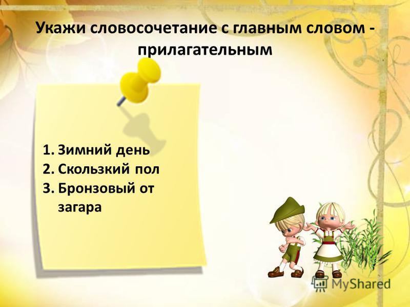 Укажи словосочетание с главным словом - прилагательным 1. Зимний день 2. Скользкий пол 3. Бронзовый от загара