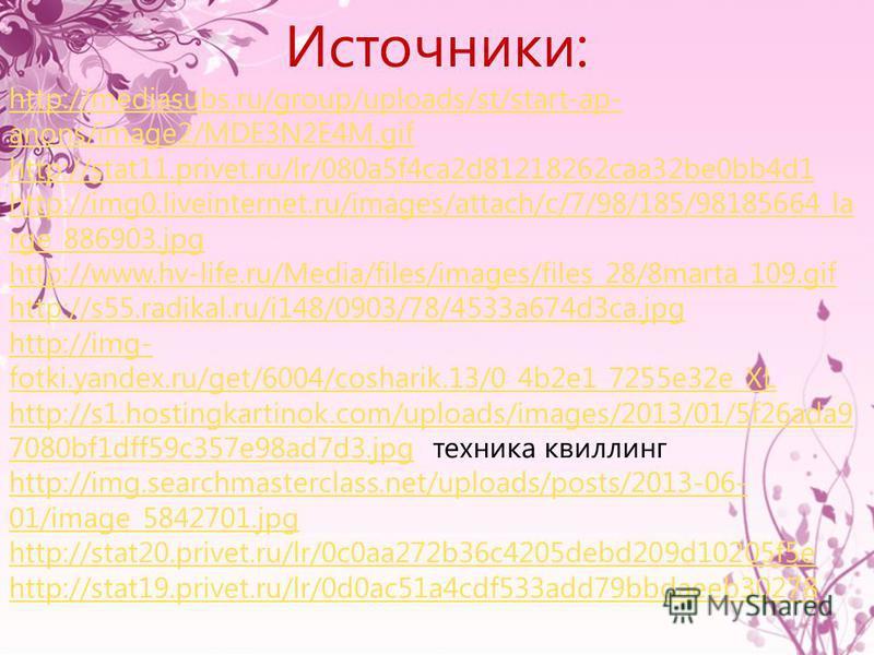 Источники: http://mediasubs.ru/group/uploads/st/start-ap- anons/image2/MDE3N2E4M.gif http://stat11.privet.ru/lr/080a5f4ca2d81218262caa32be0bb4d1 http://img0.liveinternet.ru/images/attach/c/7/98/185/98185664_la rge_886903.jpg http://www.hv-life.ru/Med