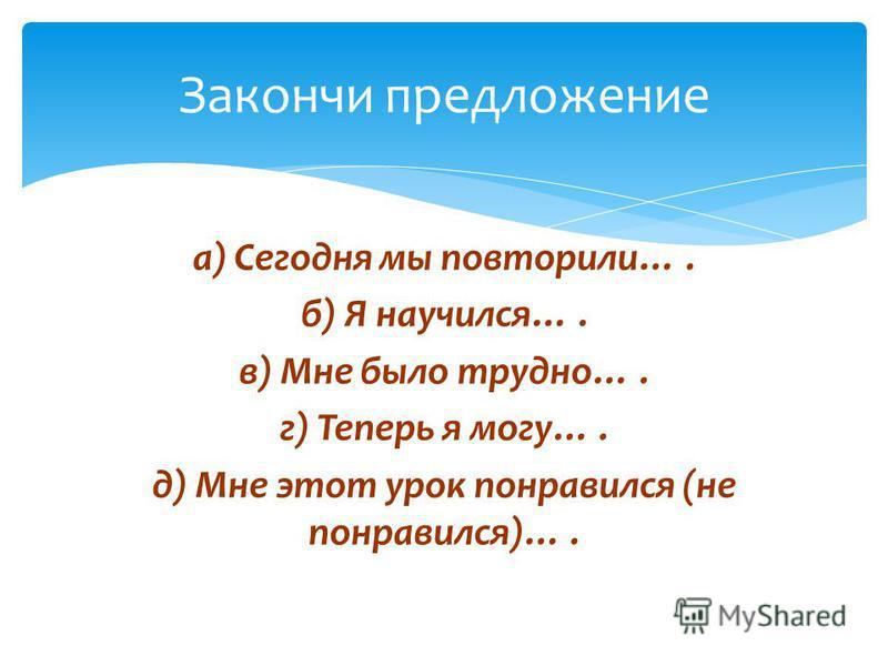 а) Сегодня мы повторили…. б) Я научился…. в) Мне было трудно…. г) Теперь я могу…. д) Мне этот урок понравился (не понравился)…. Закончи предложение