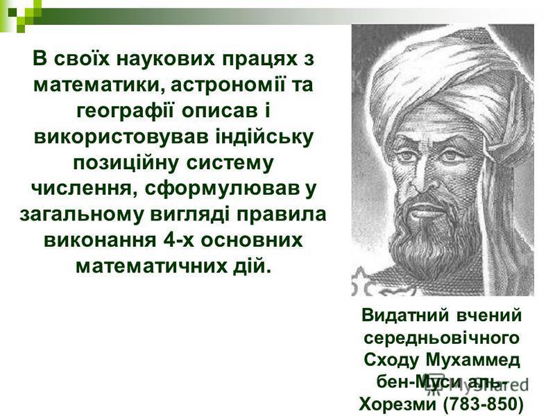 Видатний вчений середньовічного Сходу Мухаммед бен-Муси аль- Хорезми (783-850) В своїх наукових працях з математики, астрономії та географії описав і використовував індійську позиційну систему числення, сформулював у загальному вигляді правила викона
