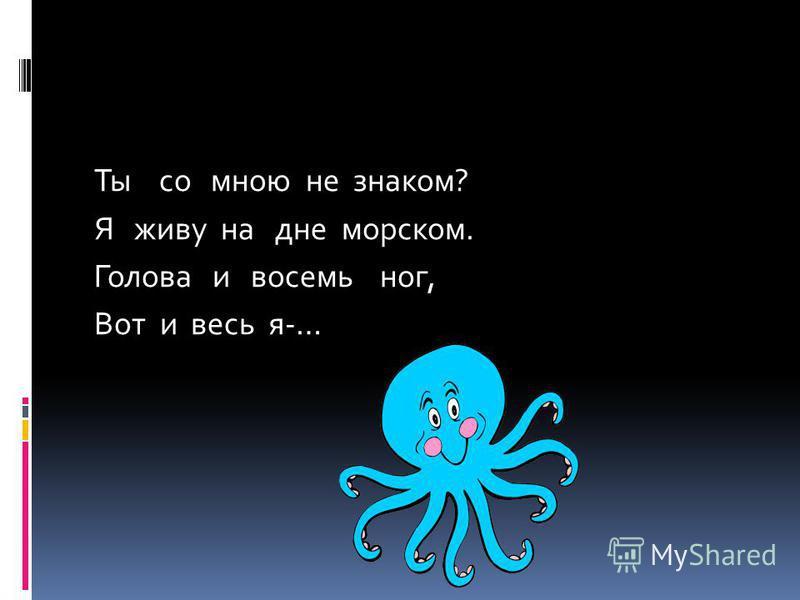 Ты со мною не знаком? Я живу на дне морском. Голова и восемь ног, Вот и весь я-…