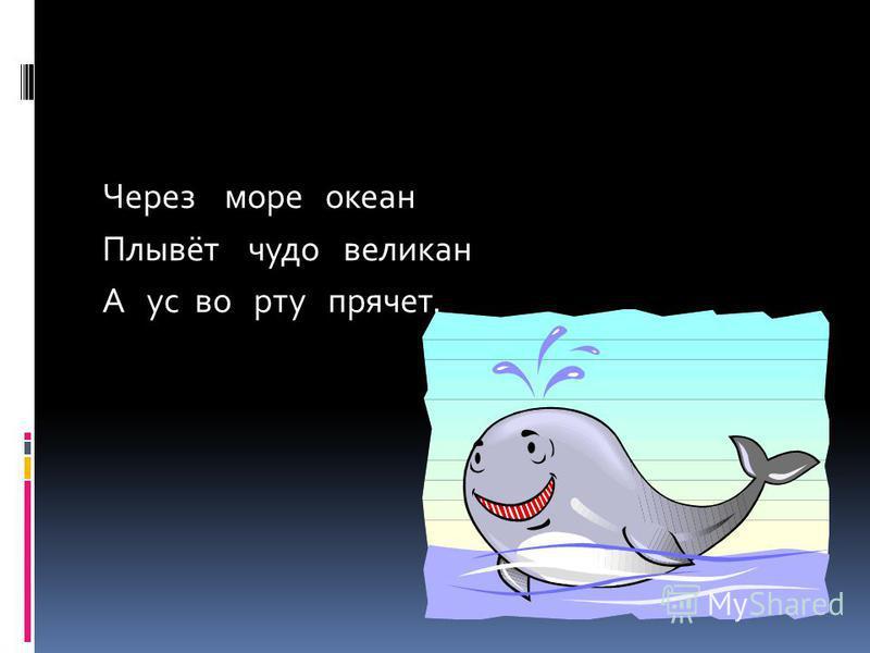Через море океан Плывёт чудо великан А ус во рту прячет.
