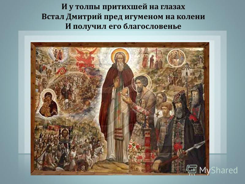 И у толпы притихшей на глазах Встал Дмитрий пред игуменом на колени И получил его благословенье