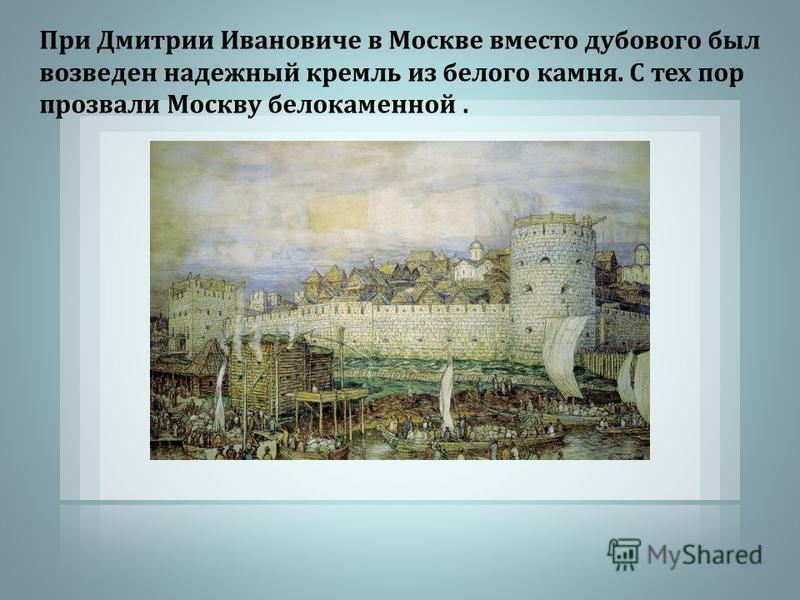 При Дмитрии Ивановиче в Москве вместо дубового был возведен надежный кремль из белого камня. С тех пор прозвали Москву белокаменной.