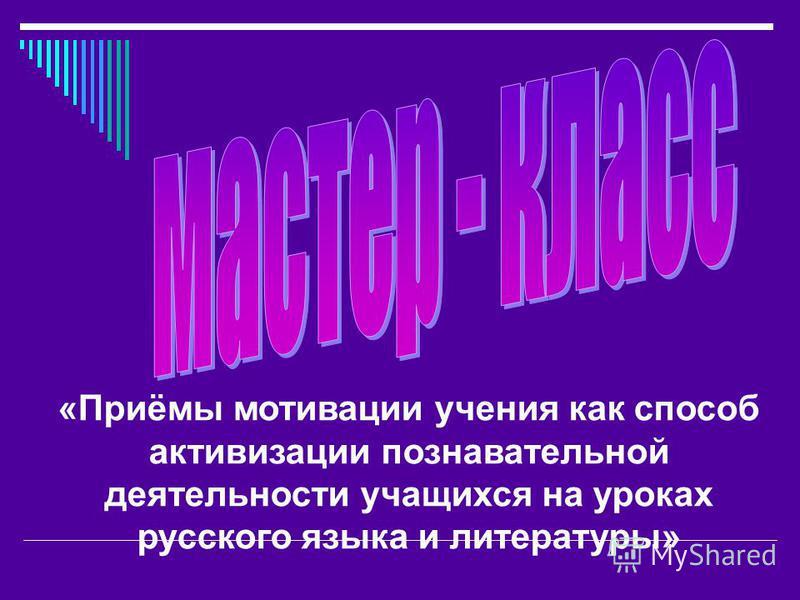 «Приёмы мотивации учения как способ активизации познавательной деятельности учащихся на уроках русского языка и литературы»