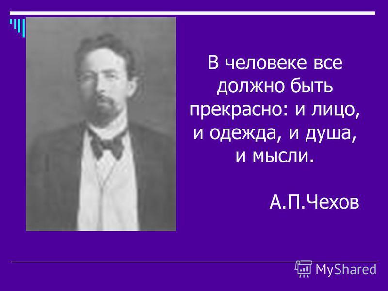 В человеке все должно быть прекрасно: и лицо, и одежда, и душа, и мысли. А.П.Чехов