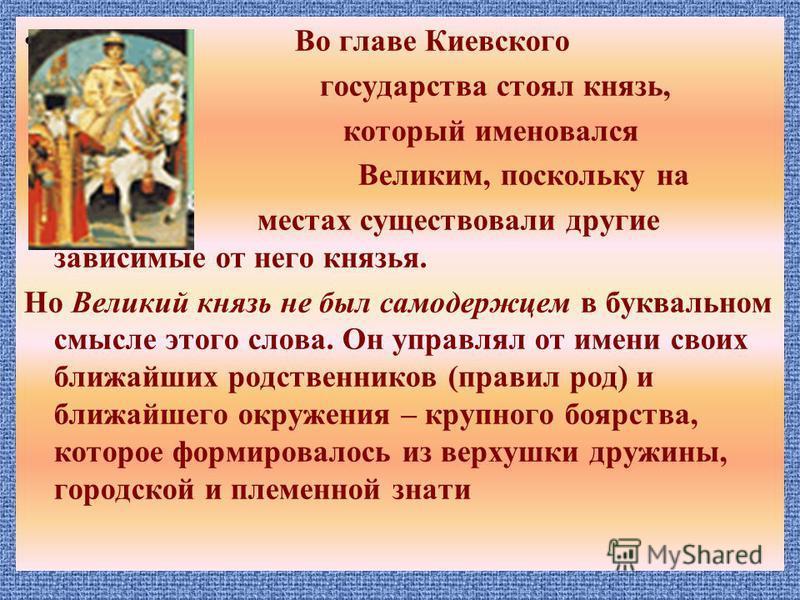 Во главе Киевского государства стоял князь, который именовался Великим, поскольку на местах существовали другие зависимые от него князья. Но Великий князь не был самодержцем в буквальном смысле этого слова. Он управлял от имени своих ближайших родств