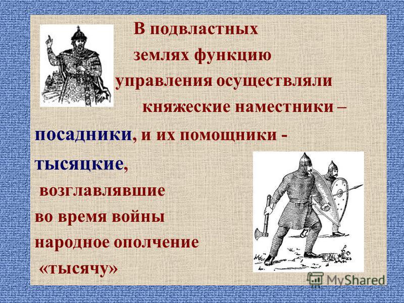 В подвластных землях функцию управления осуществляли княжеские наместники – посадники, и их помощники - тысяцкие, возглавлявшие во время войны народное ополчение «тысячу»
