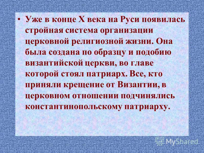 Уже в конце X века на Руси появилась стройная система организации церковной религиозной жизни. Она была создана по образцу и подобию византийской церкви, во главе которой стоял патриарх. Все, кто приняли крещение от Византии, в церковном отношении по