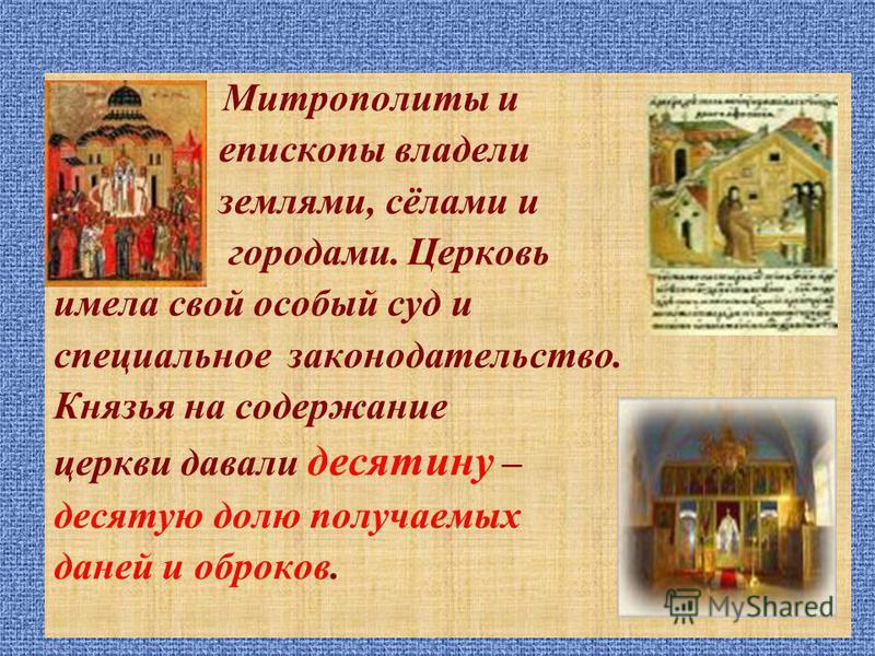 Митрополиты и епископы владели землями, сёлами и городами. Церковь имела свой особый суд и специальное законодательство. Князья на содержание церкви давали десятину – десятую долю получаемых даней и оброков.