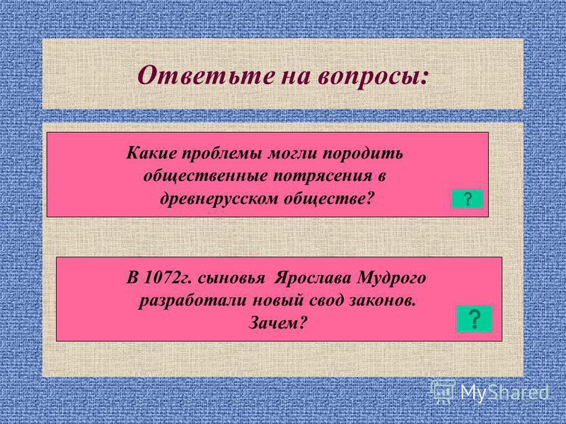 Ответьте на вопросы: Какие проблемы могли породить общественные потрясения в древнерусском обществе? В 1072 г. сыновья Ярослава Мудрого разработали новый свод законов. Зачем?