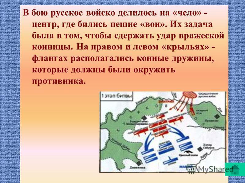 В бою русское войско делилось на «чело» - центр, где бились пешие «вои». Их задача была в том, чтобы сдержать удар вражеской конницы. На правом и левом «крыльях» - флангах располагались конные дружины, которые должны были окружить противника.