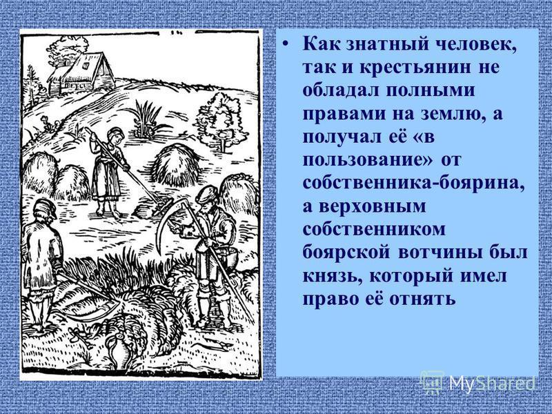 Как знатный человек, так и крестьянин не обладал полными правами на землю, а получал её «в пользование» от собственника-боярина, а верховным собственником боярской вотчины был князь, который имел право её отнять