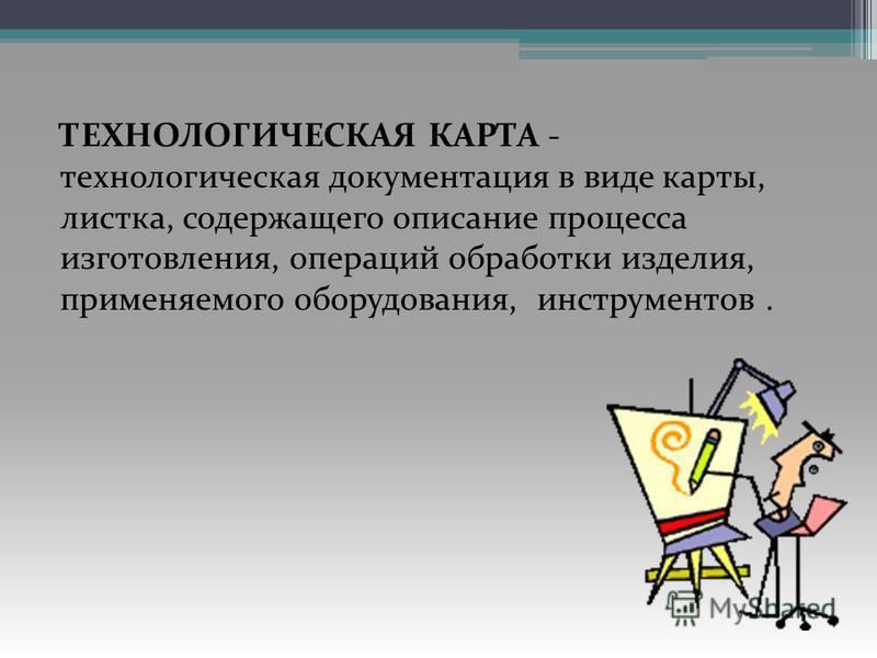 ТЕХНОЛОГИЧЕСКАЯ КАРТА - технологическая документация в виде карты, листка, содержащего описание процесса изготовления, операций обработки изделия, применяемого оборудования, инструментов.