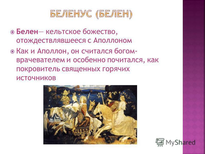 Белен кельтское божество, отождествлявшееся с Аполлоном Как и Аполлон, он считался богом- врачевателем и особенно почитался, как покровитель священных горячих источников