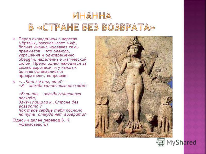 Перед схождением в царство мёртвых, рассказывает миф, богиня Инанна надевает семь предметов это одежда, украшения и одновременно обереги, наделённые магической силой. Преисподняя находится за семью воротами, и у каждых богиню останавливают привратник