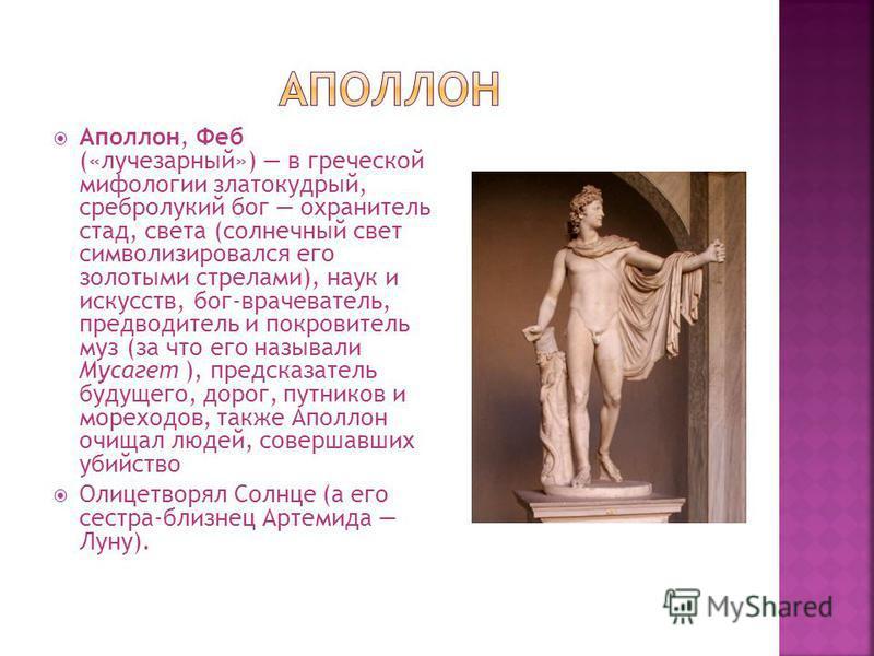 Аполлон, Феб («лучезарный») в греческой мифологии златокудрый, сребролукий бог охранитель стад, света (солнечный свет символизировался его золотыми стрелами), наук и искусств, бог-врачеватель, предводитель и покровитель муз (за что его называли Мусаг