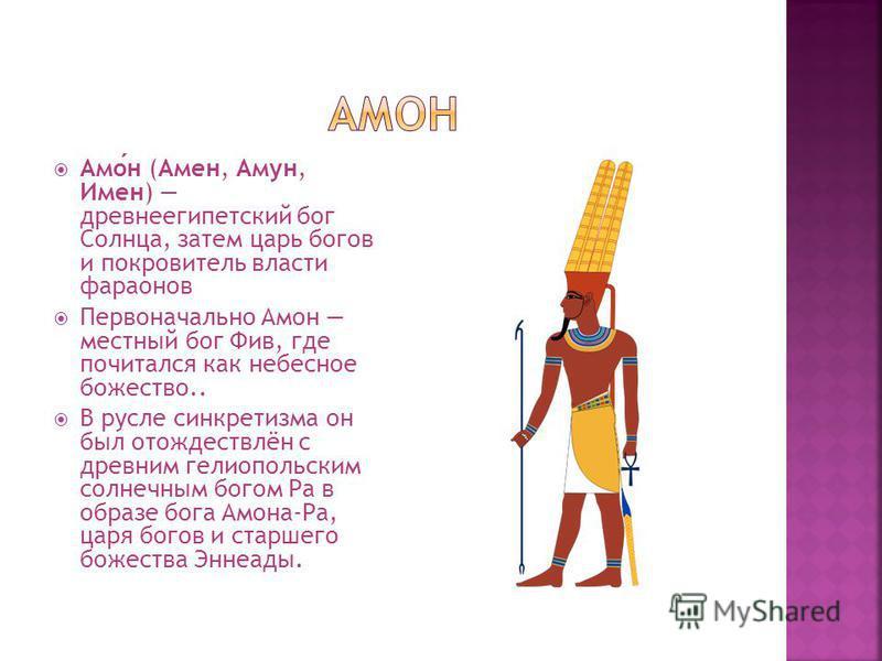Амон (Амен, Амун, Имен) древнеегипетский бог Солнца, затем царь богов и покровитель власти фараонов Первоначально Амон местный бог Фив, где почитался как небесное божество.. В русле синкретизма он был отождествлён с древним гелио польским солнечным б