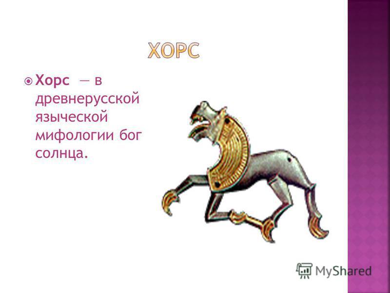 Хорс в древнерусской языческой мифологии бог солнца.