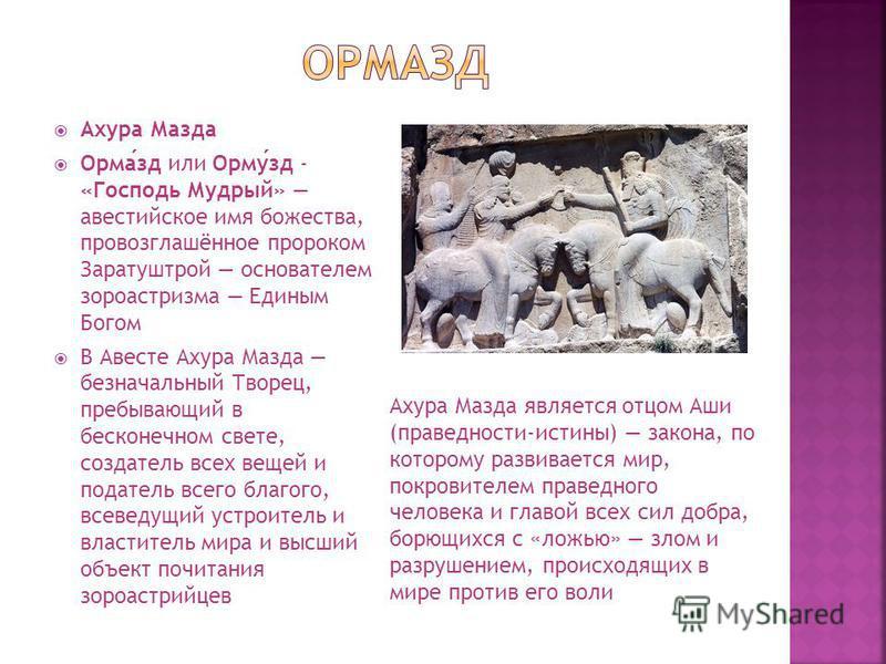 Ахура Мазда Ормазд или Ормузд - «Господь Мудрый» авестийское имя божества, провозглашённое пророком Заратуштрой основателем зороастризма Единым Богом В Авесте Ахура Мазда безначальный Творец, пребывающий в бесконечном свете, создатель всех вещей и по