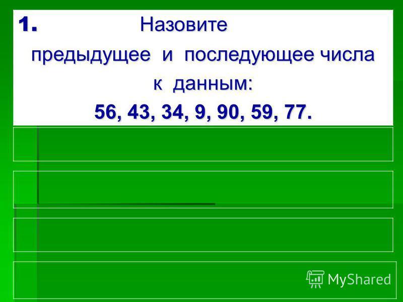 1. Назовите предыдущее и последующее числа к данным: 56, 43, 34, 9, 90, 59, 77.