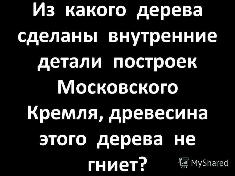 Из какого дерева сделаны внутренние детали построек Московского Кремля, древесина этого дерева не гниет?