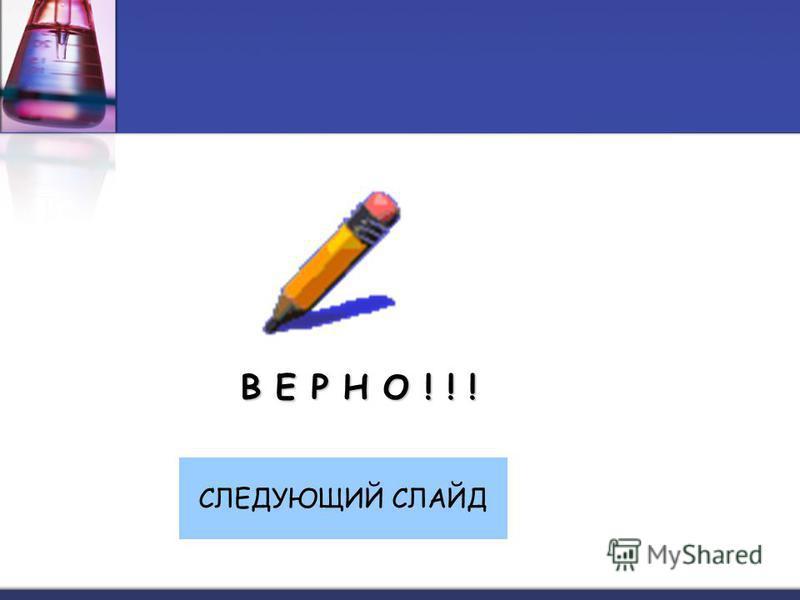 В Е Р Н О ! ! ! СЛЕДУЮЩИЙ СЛАЙД