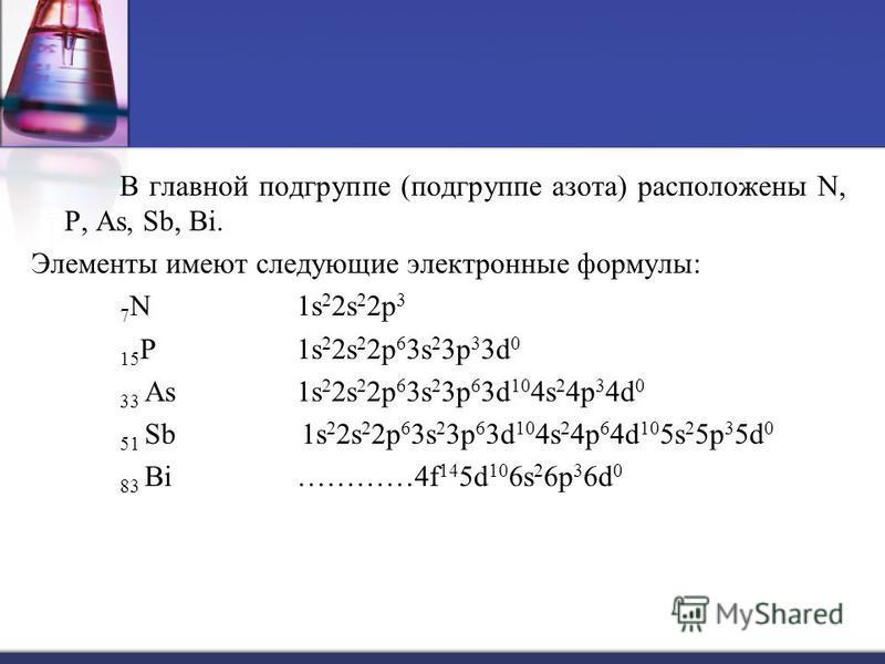 В главной подгруппе (подгруппе азота) расположены N, P, As, Sb, Bi. Элементы имеют следующие электронные формулы: 7N 1s22s22p37N 1s22s22p3 15 P1s 2 2s 2 2p 6 3s 2 3p 3 3d 0 33 As 1s 2 2s 2 2p 6 3s 2 3p 6 3d 10 4s 2 4p 3 4d 0 51 Sb 1s 2 2s 2 2p 6 3s 2