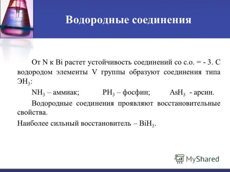 Водородные соединения От N к Bi растет устойчивость соединений со с.о. = - 3. С водородом элементы V группы образуют соединения типа ЭН 3 : NH 3 – аммиак; PH 3 – фосфин; AsH 3 - арсин. Водородные соединения проявляют восстановительные свойства. Наибо