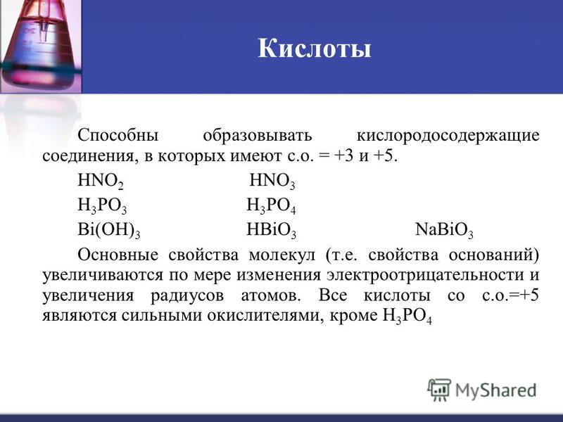 Кислоты Способны образовывать кислородосодержащие соединения, в которых имеют с.о. = +3 и +5. HNO 2 HNO 3 H 3 PO 3 H 3 PO 4 Bi(OH) 3 НBiO 3 NaBiO 3 Основные свойства молекул (т.е. свойства оснований) увеличиваются по мере изменения электроотрицательн