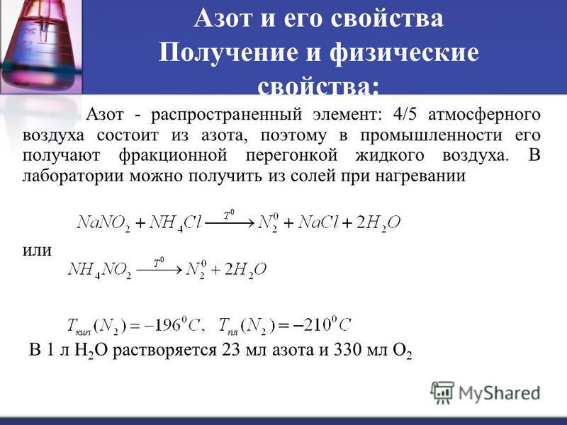 Азот и его свойства Получение и физические свойства: Азот - распространенный элемент: 4/5 атмосферного воздуха состоит из азота, поэтому в промышленности его получают фракционной перегонкой жидкого воздуха. В лаборатории можно получить из солей при н
