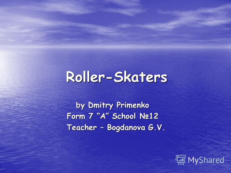 Roller-Skaters Roller-Skaters by Dmitry Primenko Form 7 A School 12 Teacher – Bogdanova G.V. Teacher – Bogdanova G.V.