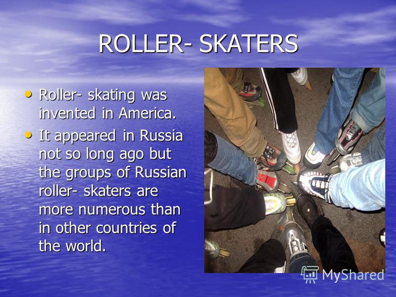ROLLER- SKATERS Roller- skating was invented in America. Roller- skating was invented in America. It appeared in Russia not so long ago but the groups of Russian roller- skaters are more numerous than in other countries of the world. It appeared in R