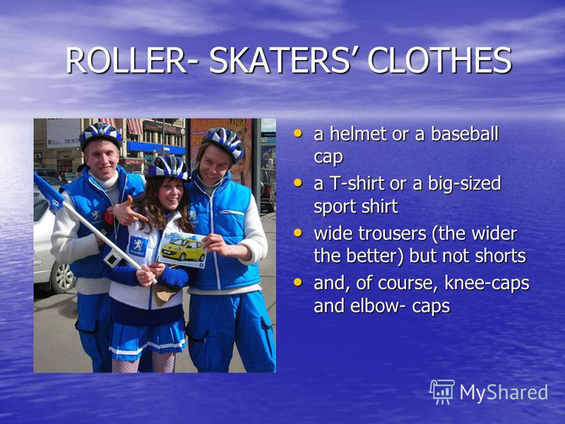 ROLLER- SKATERS CLOTHES ROLLER- SKATERS CLOTHES a helmet or a baseball cap a helmet or a baseball cap a T-shirt or a big-sized sport shirt a T-shirt or a big-sized sport shirt wide trousers (the wider the better) but not shorts wide trousers (the wid