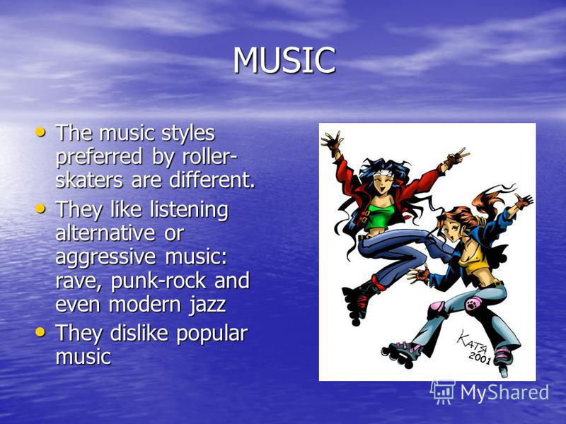 MUSIC The music styles preferred by roller- skaters are different. The music styles preferred by roller- skaters are different. They like listening alternative or aggressive music: rave, punk-rock and even modern jazz They like listening alternative