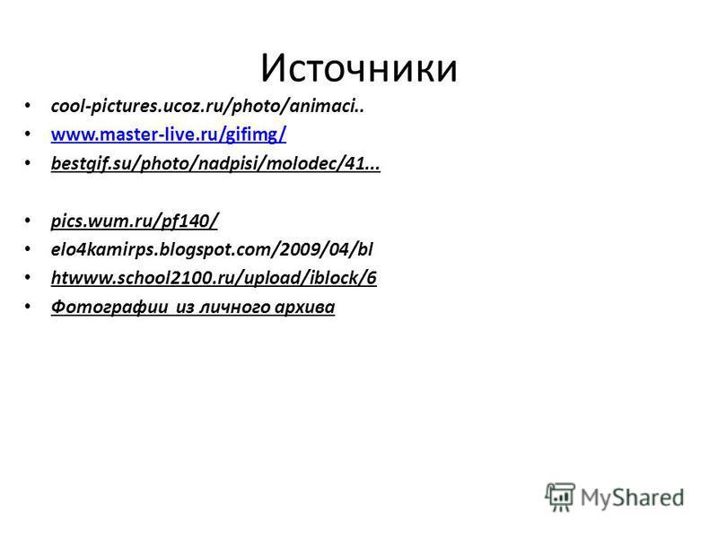 Источники cool-pictures.ucoz.ru/photo/animaci.. www.master-live.ru/gifimg/ bestgif.su/photo/nadpisi/molodec/41... pics.wum.ru/pf140/ elo4kamirps.blogspot.com/2009/04/bl htwww.school2100.ru/upload/iblock/6 Фотографии из личного архива
