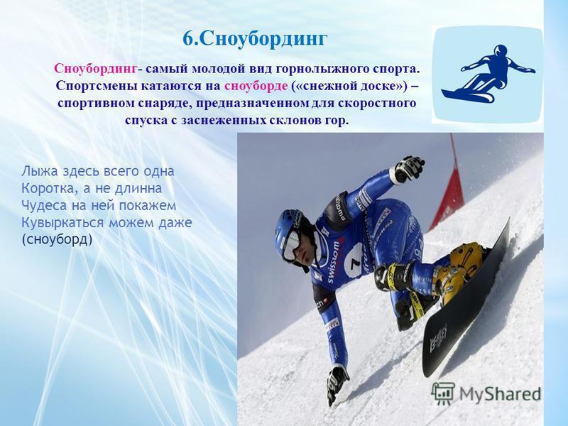 6. Сноубординг Сноубординг- самый молодой вид горнолыжного спорта. Спортсмены катаются на сноуборде («снежной доске») – спортивном снаряде, предназначенном для скоростного спуска с заснеженных склонов гор. Лыжа здесь всего одна Коротка, а не длинна Ч