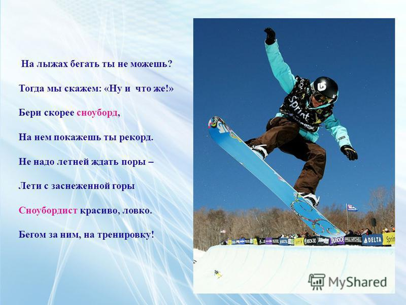 На лыжах бегать ты не можешь? Тогда мы скажем: «Ну и что же!» Бери скорее сноуборд, На нем покажешь ты рекорд. Не надо летней ждать поры – Лети с заснеженной горы Сноубордист красиво, ловко. Бегом за ним, на тренировку!