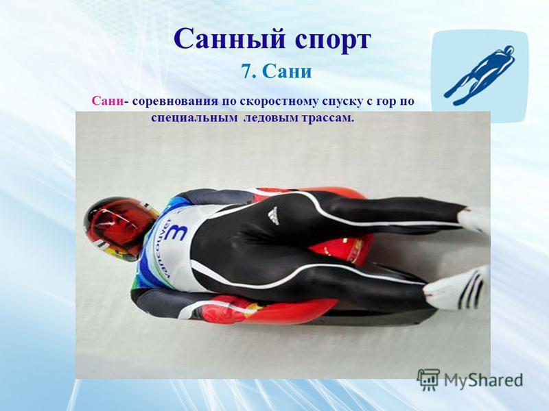 Санный спорт 7. Сани Сани- соревнования по скоростному спуску с гор по специальным ледовым трассам.