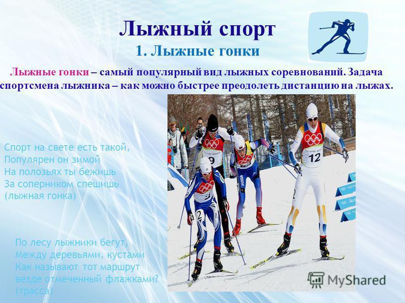 Лыжный спорт 1. Лыжные гонки Лыжные гонки – самый популярный вид лыжных соревнований. Задача спортсмена лыжника – как можно быстрее преодолеть дистанцию на лыжах. Спорт на свете есть такой, Популярен он зимой На полозьях ты бежишь За соперником спеши