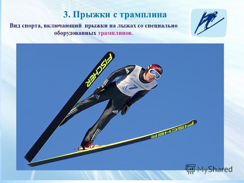 3. Прыжки с трамплина Вид спорта, включающий прыжки на лыжах со специально оборудованных трамплинов.