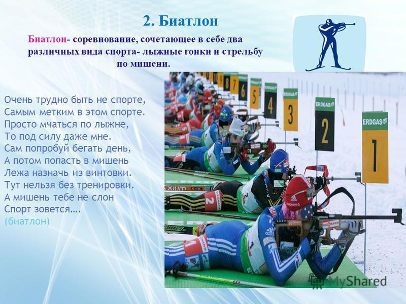2. Биатлон Биатлон- соревнование, сочетающее в себе два различных вида спорта- лыжные гонки и стрельбу по мишени. Очень трудно быть не спорте, Самым метким в этом спорте. Просто мчаться по лыжне, То под силу даже мне. Сам попробуй бегать день, А пото